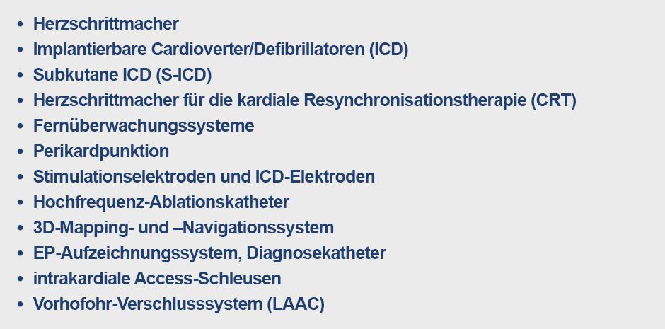 Herzschrittmacher, implantierbare Cardioverter/Defibrillatoren (ICD), subkutane ICD (S-ICD), Herzschrittmacher für die kardiale Resynchronisationstherapie (CRT), Fernüberwachungssysteme, Perikardpunktion, Stimulationselektroden und ICD-Elektroden, Hochfrequenz-Ablationskatheter, 3D-Mapping- und -Navigationssystem, EP-Aufzeichnungssystem, Diagnosekatheter, intrakardiale Access-Schleusen