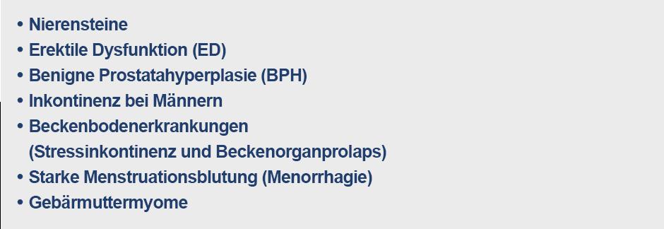 Nierensteine, erektile Dysfunktion (ED), benigne Prostatahyperplasie (BPH), Inkontinenz bei Männern, Beckenbodenerkrankungen (Stressinkontinenz und Beckenorganprolaps), starke Menstruationsblutung (Menorrhagie), Gebärmuttermyome