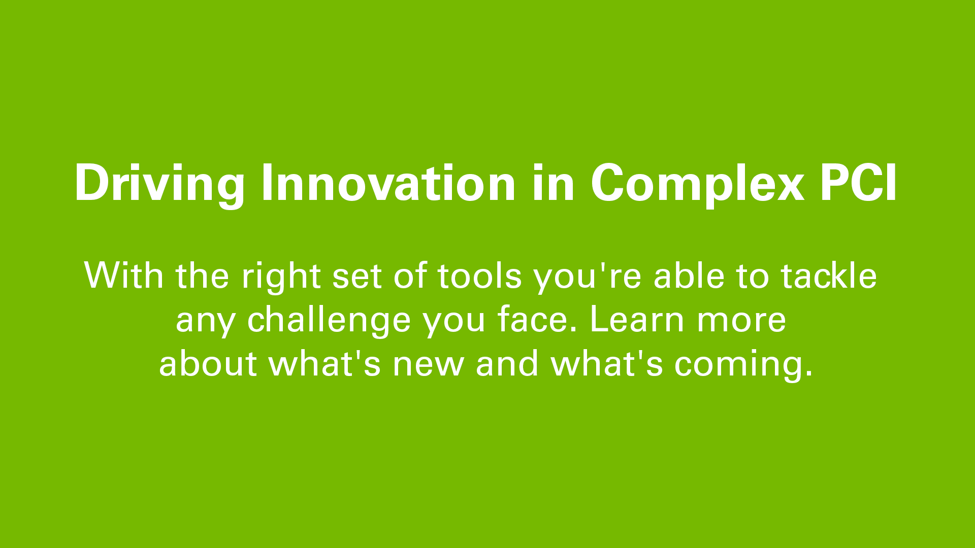 Driving Innovation in Complex PCI:  With the right set of tools you're able to tackle any challenge you face. Learn more about what's new and what's coming.