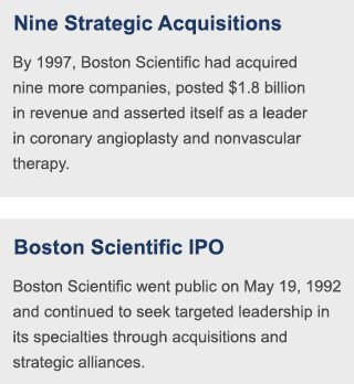 By 1997, Boston Scientific had acquired nine more companies, posted $1.8 billion in revenue and asserted itself as a leader in coronary angioplasty and nonvascular therapy. | Boston Scientific went public on May 19, 1992 and continued to seek targeted leadership in its specialties through acquisitions and strategic alliances.