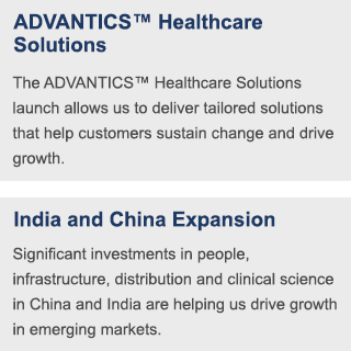 The ADVANTICS™ Healthcare Solutions launch allows us to deliver tailored solutions that help customers sustain change and drive growth. | Significant investments in people, infrastructure, distribution and clinical science in China and India are helping us drive growth in emerging markets.