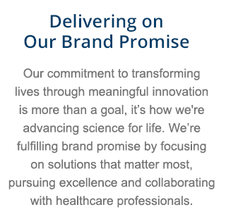 Delivering on our brand promise. Our commitment to transforming lives through meaningful innovation is more than a goal, it's how we're advancing science for life. We're fulfilling our brand promise by focusing on solutions that matter most, pursuing excellence and collaboration with healthcare professionals.