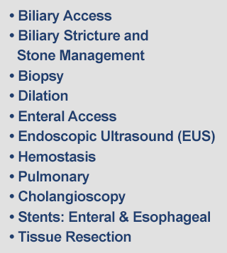 Biliary Access, Biliary Stricture and Stone Management, Biopsy, Dilation, Enteral Access, Endoscopic Ultrasound (EUS), Hemostasis, Pulmonary, Cholangioscopy, Stents: Enteral & Esophageal, Tissue Resection