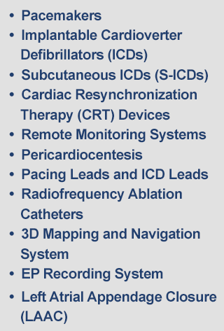 Pacemakers, Implantable Cardioverter Defibrillators (ICDs), Subcutaneous ICDs (S-ICDs), Cardiac Resynchronization Therapy (CRT) Devices, Remote Monitoring Systems, Pericardiocentesis, Pacing Leads and ICD Leads, Radiofrequency Ablation Catheters, 3D Mapping and Navigation System, EP Recording System, Diagnostic Catheters, Intracardiac Access Sheaths