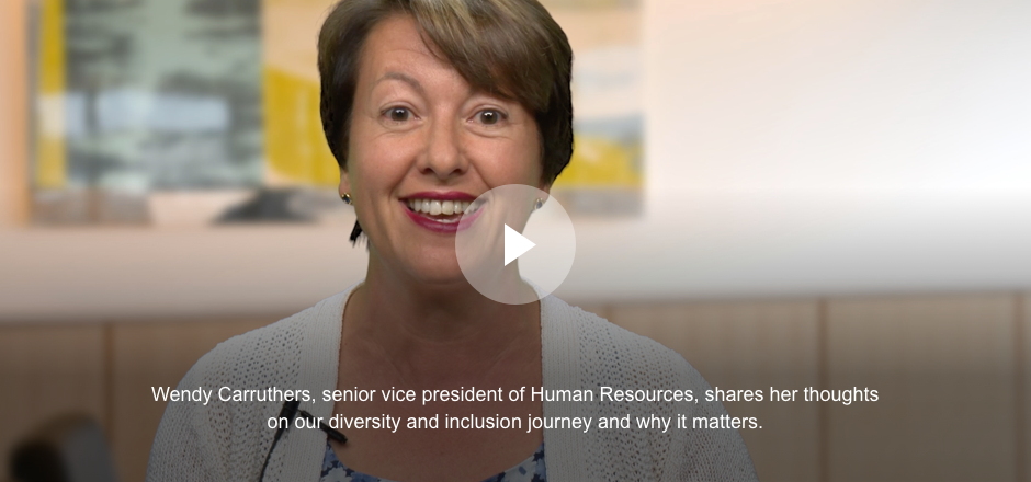 Wendy Carruthers, senior vice president of Human Resources, shares her thoughts on our diversity and inclusion journey and why it matters.
