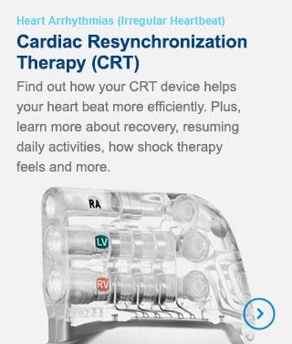 Cardiac Resynchronization Therapy (CRT) Devices - Find our how your CRT device helps your heart beat more efficiently. Plus, learn about recovery, resuming daily activities, how shock therapy feels and more.