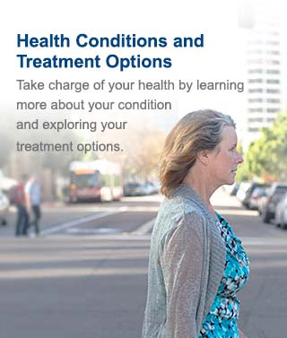 Health Conditions and Treatment Options - Take charge of your health by learning more about your condition and exploring your treatment options.
