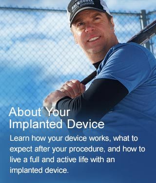 About Your Implanted Device - Learn how your device works, what to expect after your procedure, and how to live a full an active life with an implanted device.
