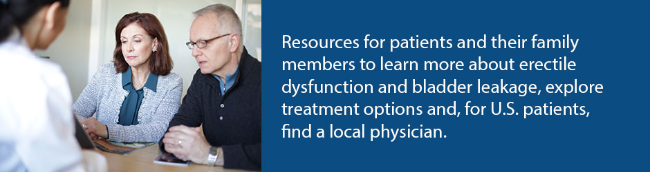 Resources for patients and their family members to learn more about erectile dysfunction and bladder leakage, explore treatment options and, for U.S. patients, find a local physician.