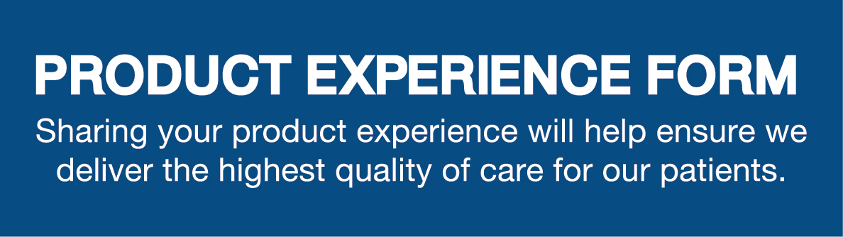 Product Experience Form. Sharing your product experience will help ensure we deliver the highest quality of care for our patients.