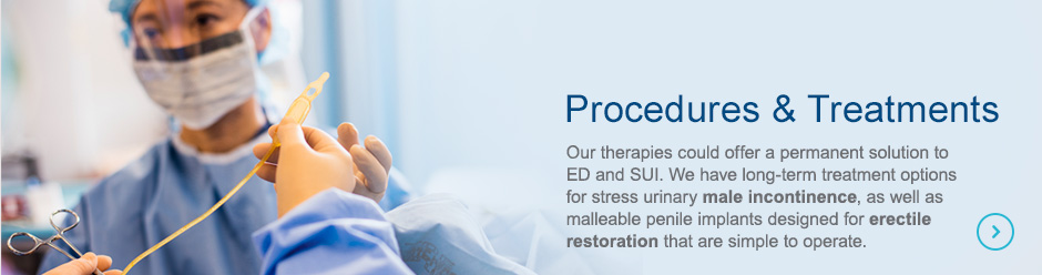 Procedures & Treatments | Our therapies could offer a permanent solution to ED and SUI. We have long-term treatment options for stress urinary male incontinence, as well as malleable penile implants designed for erectile restoration that are simple to operate.