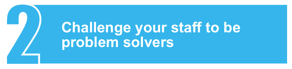 Challenge your staff to be problem solvers
