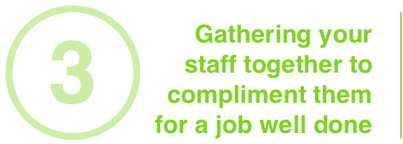 Gathering your staff together to compliment them for a job well done