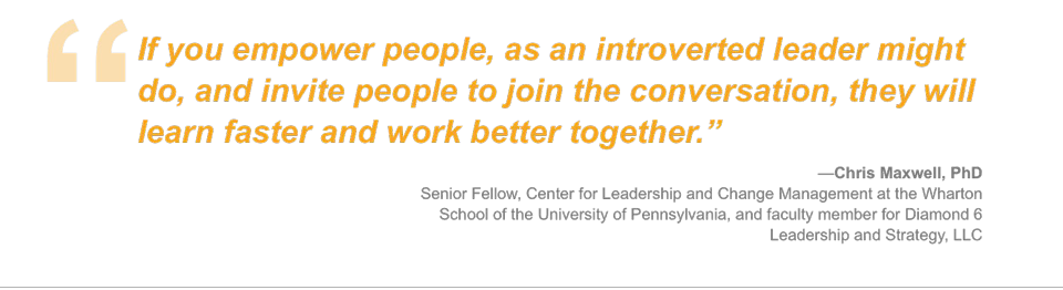 If you empower people, as an introverted leader might do, and invite people to join the conversation, they will learn faster and work better together.