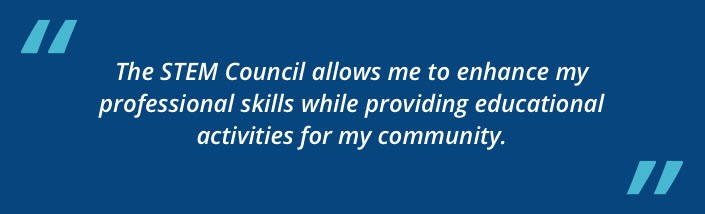 The STEM Council allows me to enhance my professional skills while providing educational activities for my community.