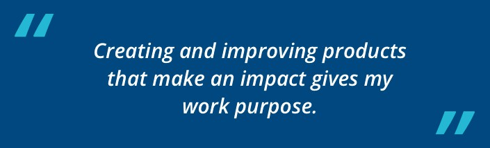 Creating and improving products that make an impact gives my work purpose.