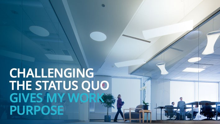Challenging the status quo gives my work purpose.