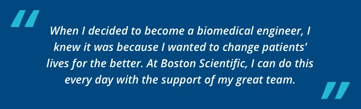 When I decided to become a biomedical engineer, I knew it was because I wanted to change  patients' lives for the better. At Boston Scientific, I can do this every day with the support of my great team.