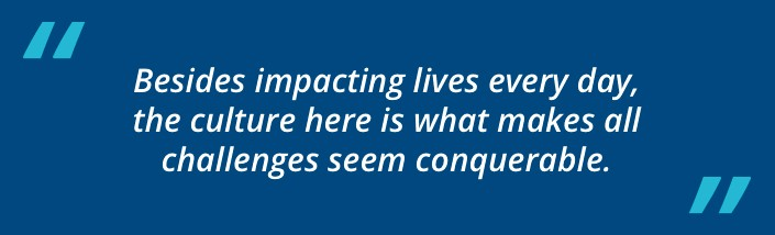 Besides impacting lives every day, the culture here is what makes all challenges seem conquerable.