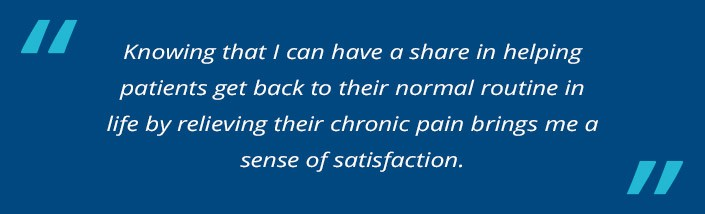 Knowing that I can have a share in helping patients get back to their normal routine in life by relieving their chronic pain brings me a sense of satisfaction.