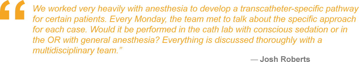 We worked very heavily with anesthesia to develop a transcatheter-specific pathway for certain patients. Every Monday, the team met to talk about the specific approach for each case. Would it be performed in the cath lab with conscious sedation or in the OR with general anesthesia? Everything is discussed thoroughly with a multidisciplinary team.""