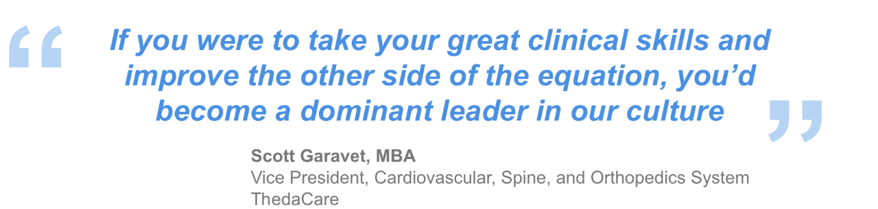 """If you were to take your great clinical skills and improve the other side of the equation, you'd become a dominant leader in our culture."" - Scott Garavet, MBA, Vice President, Cardiovascular, Spine, and Orthopedics System ThedaCare"