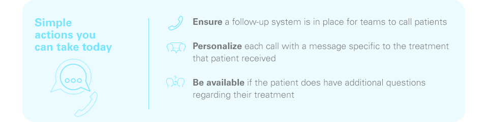 Simple actions you can take today -Ensure a follow-up system is in place for teams to call patients -Personalize each call with a message specific to the treatment the patient received -Be available if the patient does have additional questions regarding their treatment