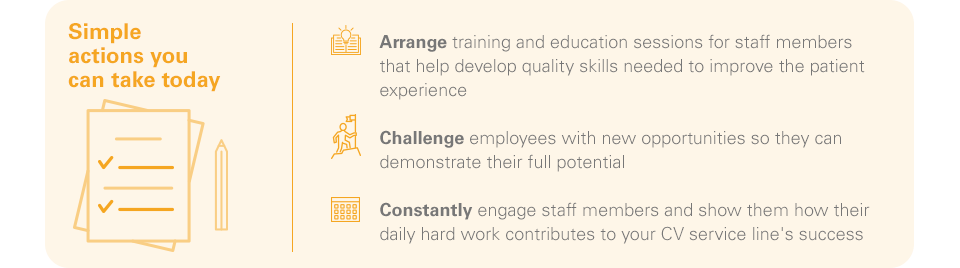 Simple actions you can take today -Arrange training and education sessions for staff members that help develop quality skills needed to improve the patient experience -Challenge employees with new opportunities so they can demonstrate their full potential   -Constantly engage staff members and show them how their daily hard work contributes to your CV service line's success