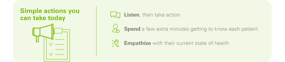 Simple actions you can take today  -	Listen, then take action -	Spend a few extra minutes getting to know each patient -	Empathize with their current state of health