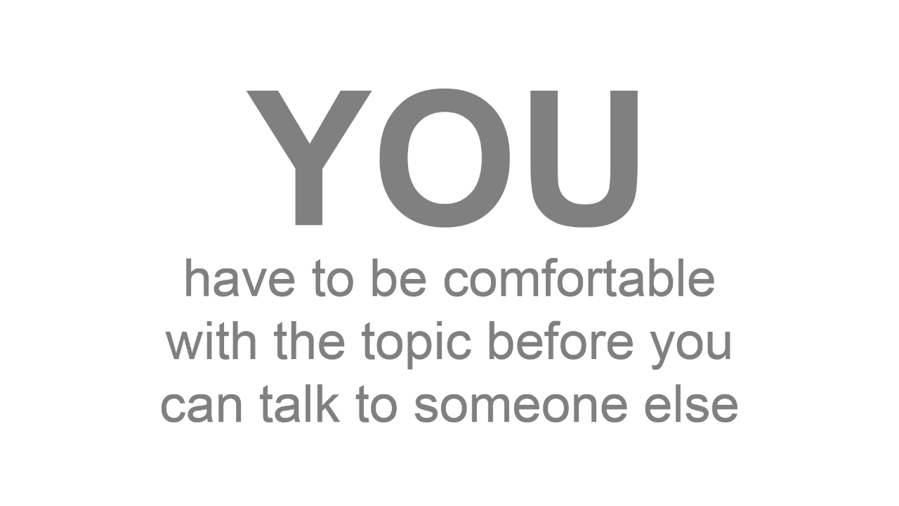 You have to be comfortable with the topic before you can talk to someone else.