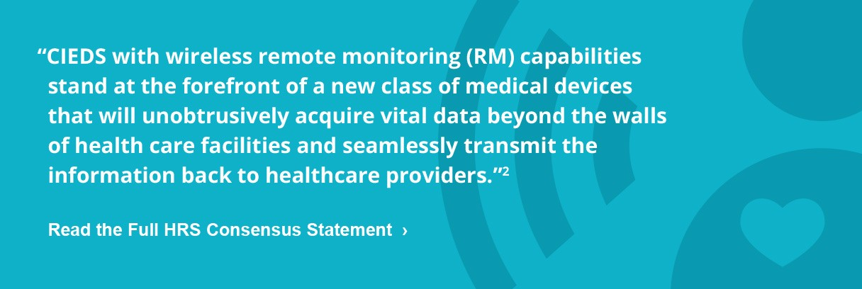"""""""CIEDS with wireless remote monitoring (RM) capabilities stand at the forefront of a new class of medical devices that will unobtrusively acquire vital data beyond the walls of health care facilities and seamlessly transmit the information back to healthcare providers.""""2"""